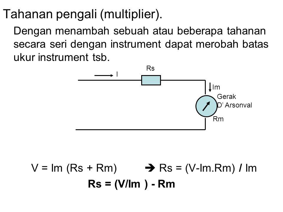Tahanan pengali (multiplier). Dengan menambah sebuah atau beberapa tahanan secara seri dengan instrument dapat merobah batas ukur instrument tsb. V =