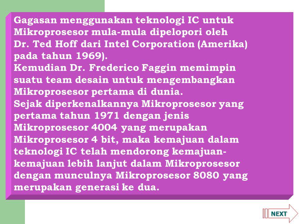 NEXT Gagasan menggunakan teknologi IC untuk Mikroprosesor mula-mula dipelopori oleh Dr. Ted Hoff dari Intel Corporation (Amerika) pada tahun 1969). Ke