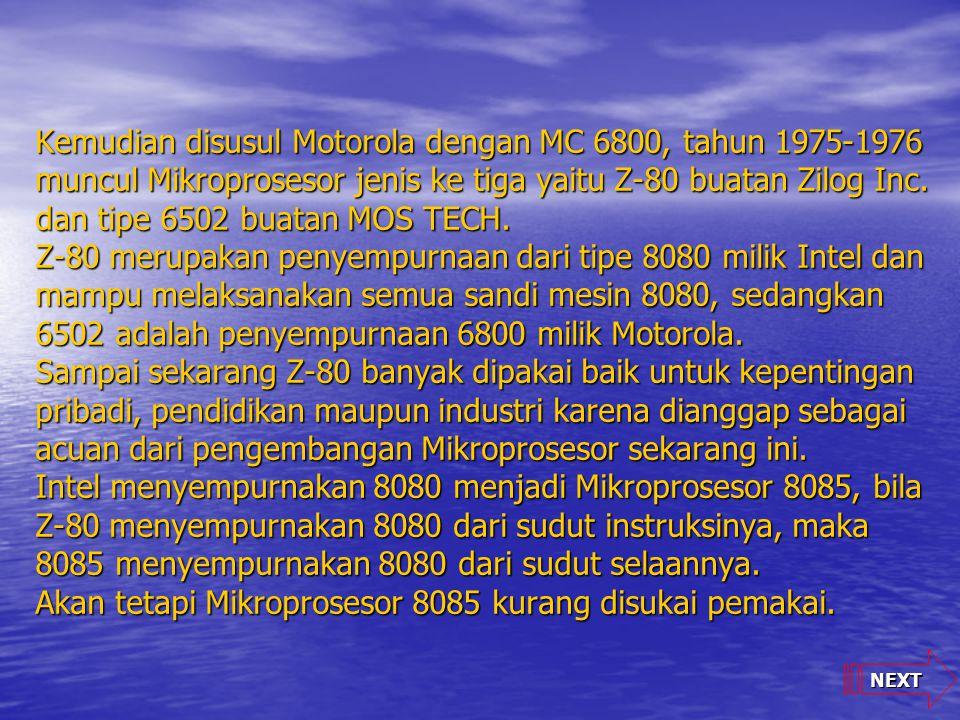 NEXT Kemudian disusul Motorola dengan MC 6800, tahun 1975-1976 muncul Mikroprosesor jenis ke tiga yaitu Z-80 buatan Zilog Inc. dan tipe 6502 buatan MO