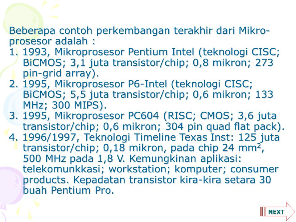 NEXT Beberapa contoh perkembangan terakhir dari Mikro- prosesor adalah : 1. 1993, Mikroprosesor Pentium Intel (teknologi CISC; BiCMOS; 3,1 juta transi