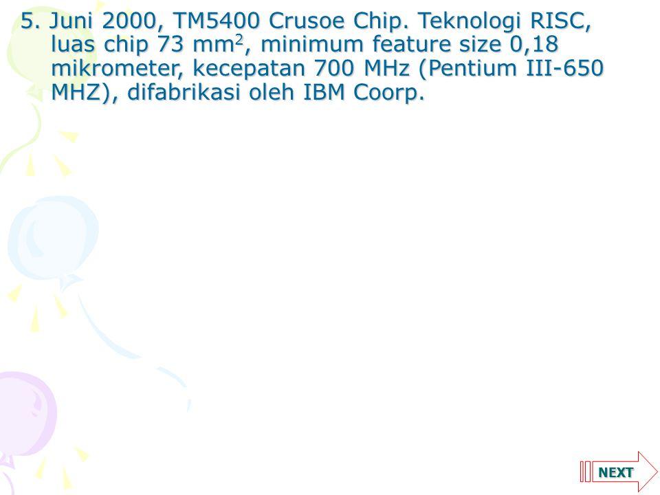 NEXT 5. Juni 2000, TM5400 Crusoe Chip. Teknologi RISC, luas chip 73 mm 2, minimum feature size 0,18 mikrometer, kecepatan 700 MHz (Pentium III-650 MHZ