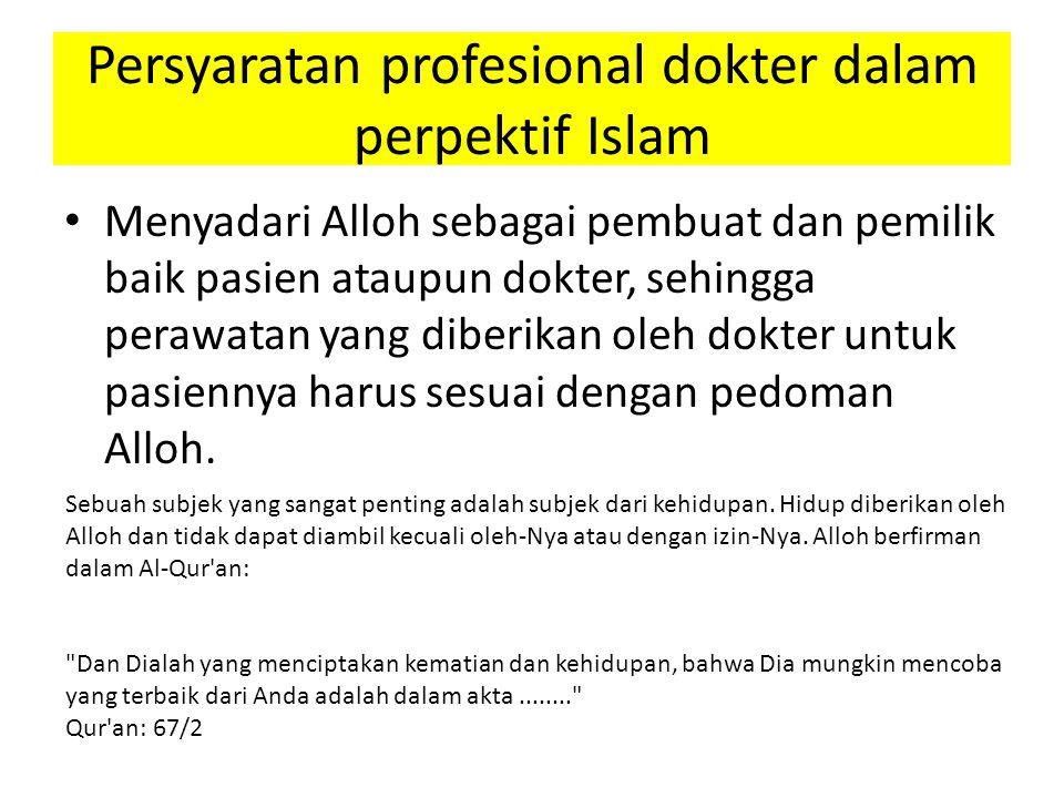 Persyaratan profesional dokter dalam perpektif Islam Menyadari Alloh sebagai pembuat dan pemilik baik pasien ataupun dokter, sehingga perawatan yang diberikan oleh dokter untuk pasiennya harus sesuai dengan pedoman Alloh.