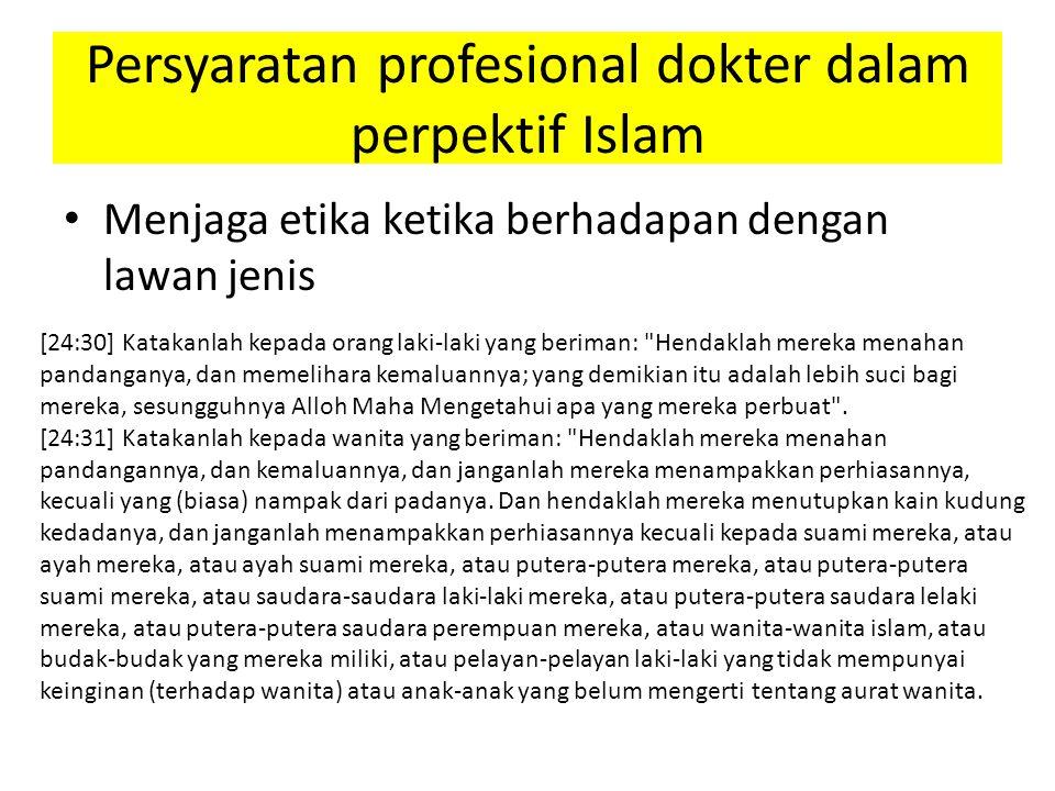 Menjaga etika ketika berhadapan dengan lawan jenis Persyaratan profesional dokter dalam perpektif Islam [24:30] Katakanlah kepada orang laki-laki yang beriman: Hendaklah mereka menahan pandanganya, dan memelihara kemaluannya; yang demikian itu adalah lebih suci bagi mereka, sesungguhnya Alloh Maha Mengetahui apa yang mereka perbuat .