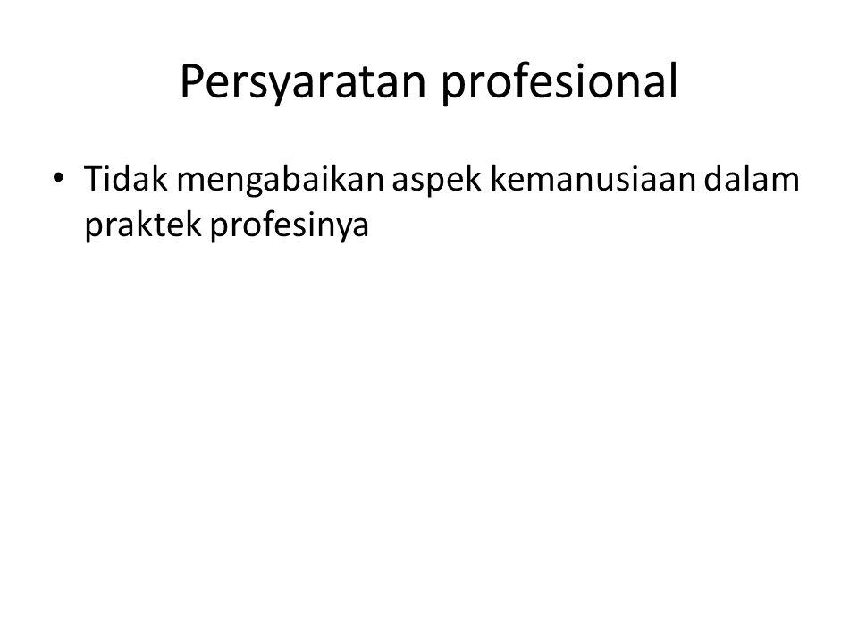 Persyaratan profesional Tidak mengabaikan aspek kemanusiaan dalam praktek profesinya