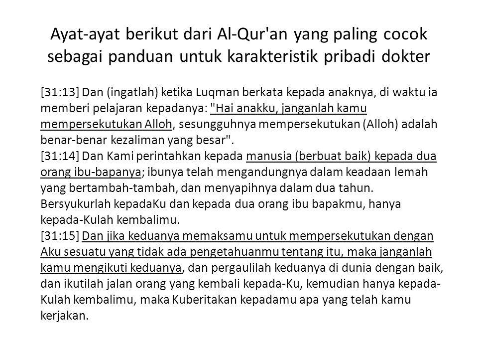 Ayat-ayat berikut dari Al-Qur an yang paling cocok sebagai panduan untuk karakteristik pribadi dokter [31:13] Dan (ingatlah) ketika Luqman berkata kepada anaknya, di waktu ia memberi pelajaran kepadanya: Hai anakku, janganlah kamu mempersekutukan Alloh, sesungguhnya mempersekutukan (Alloh) adalah benar-benar kezaliman yang besar .