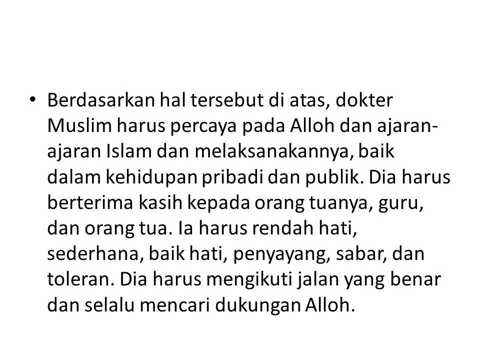 Berdasarkan hal tersebut di atas, dokter Muslim harus percaya pada Alloh dan ajaran- ajaran Islam dan melaksanakannya, baik dalam kehidupan pribadi dan publik.