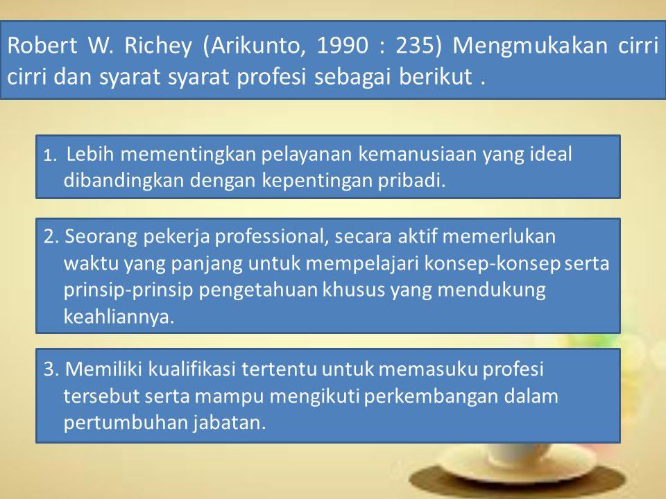 Robert W. Richey (Arikunto, 1990 : 235) Mengmukakan cirri cirri dan syarat syarat profesi sebagai berikut. 1. Lebih mementingkan pelayanan kemanusiaan