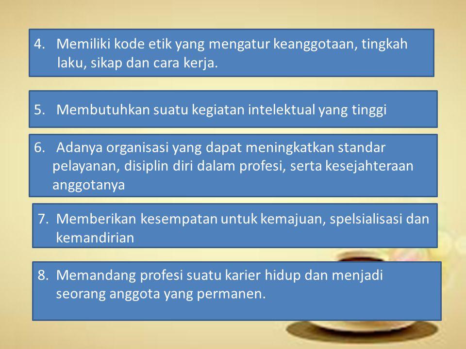 4. Memiliki kode etik yang mengatur keanggotaan, tingkah laku, sikap dan cara kerja. 5. Membutuhkan suatu kegiatan intelektual yang tinggi 6. Adanya o