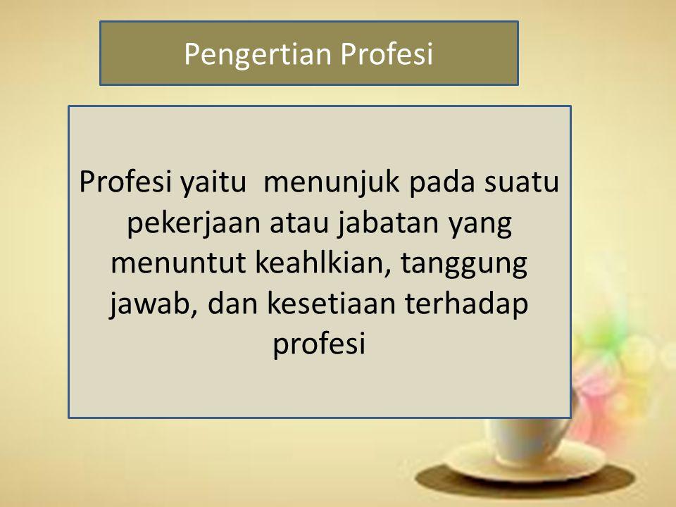 Pengertian Profesi Profesi yaitu menunjuk pada suatu pekerjaan atau jabatan yang menuntut keahlkian, tanggung jawab, dan kesetiaan terhadap profesi