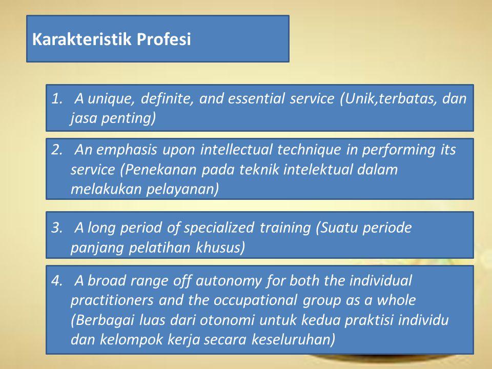 Karakteristik Profesi 1. A unique, definite, and essential service (Unik,terbatas, dan jasa penting) 2. An emphasis upon intellectual technique in per