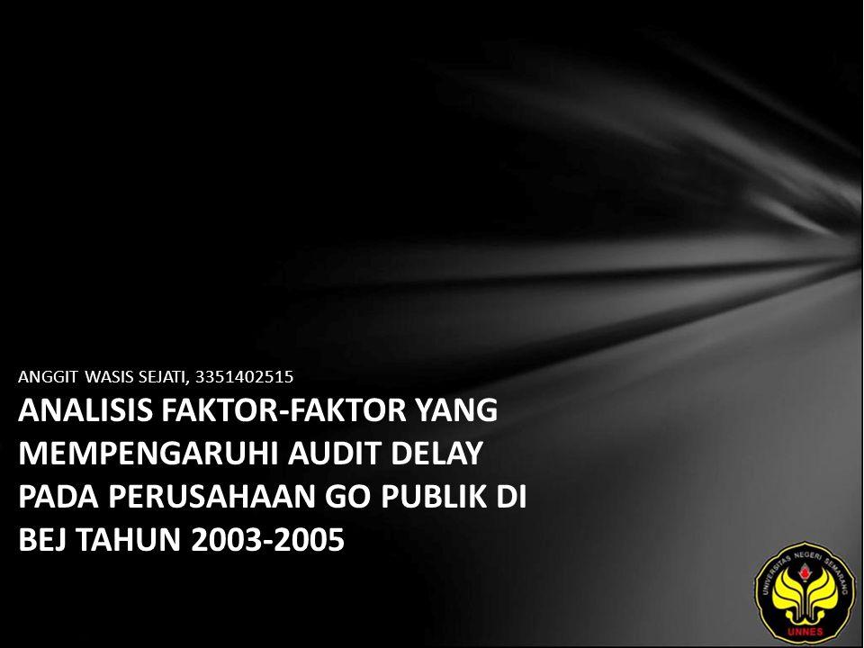 ANGGIT WASIS SEJATI, 3351402515 ANALISIS FAKTOR-FAKTOR YANG MEMPENGARUHI AUDIT DELAY PADA PERUSAHAAN GO PUBLIK DI BEJ TAHUN 2003-2005
