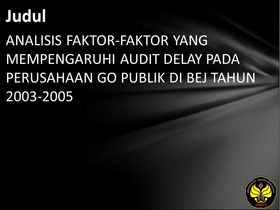 Judul ANALISIS FAKTOR-FAKTOR YANG MEMPENGARUHI AUDIT DELAY PADA PERUSAHAAN GO PUBLIK DI BEJ TAHUN 2003-2005