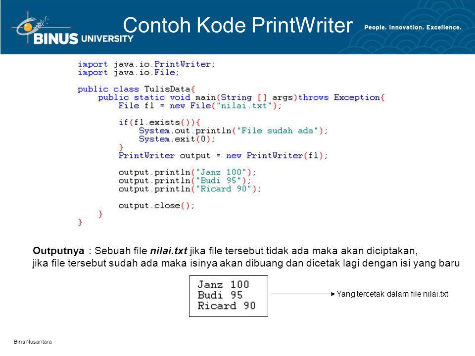 Bina Nusantara Contoh Kode PrintWriter Outputnya : Sebuah file nilai.txt jika file tersebut tidak ada maka akan diciptakan, jika file tersebut sudah ada maka isinya akan dibuang dan dicetak lagi dengan isi yang baru Yang tercetak dalam file nilai.txt
