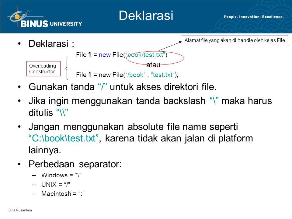 Bina Nusantara Deklarasi Deklarasi : File fl = new File( book/test.txt ) atau File fl = new File( /book , test.txt ); Gunakan tanda / untuk akses direktori file.
