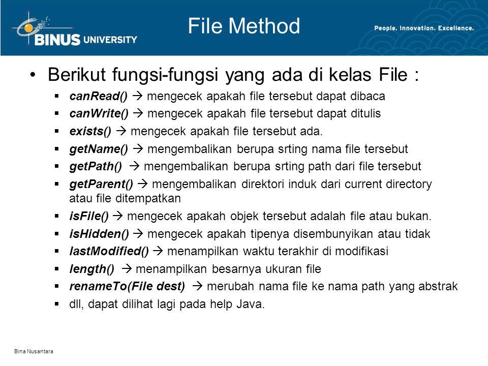 Bina Nusantara File Method Berikut fungsi-fungsi yang ada di kelas File :  canRead()  mengecek apakah file tersebut dapat dibaca  canWrite()  mengecek apakah file tersebut dapat ditulis  exists()  mengecek apakah file tersebut ada.