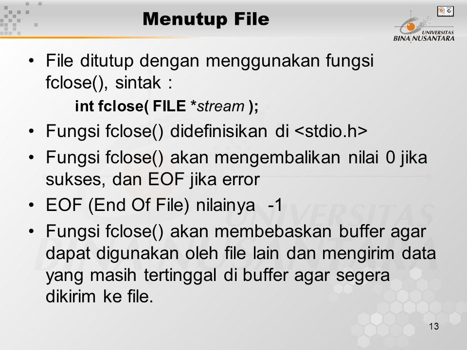 13 Menutup File File ditutup dengan menggunakan fungsi fclose(), sintak : int fclose( FILE *stream ); Fungsi fclose() didefinisikan di Fungsi fclose() akan mengembalikan nilai 0 jika sukses, dan EOF jika error EOF (End Of File) nilainya -1 Fungsi fclose() akan membebaskan buffer agar dapat digunakan oleh file lain dan mengirim data yang masih tertinggal di buffer agar segera dikirim ke file.