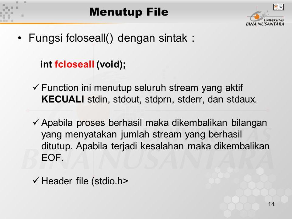 14 Menutup File Fungsi fcloseall() dengan sintak : int fcloseall (void); Function ini menutup seluruh stream yang aktif KECUALI stdin, stdout, stdprn, stderr, dan stdaux.