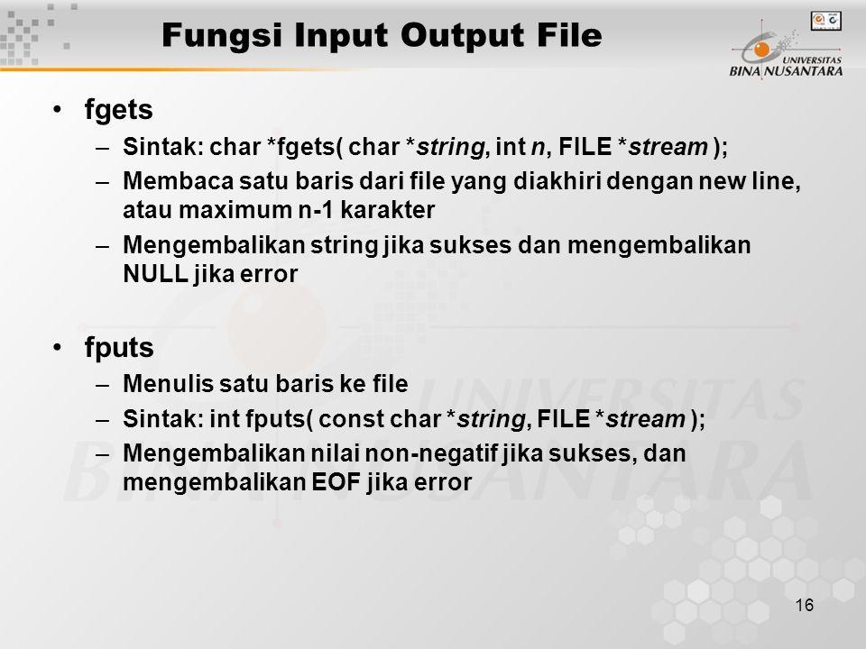 16 Fungsi Input Output File fgets –Sintak: char *fgets( char *string, int n, FILE *stream ); –Membaca satu baris dari file yang diakhiri dengan new line, atau maximum n-1 karakter –Mengembalikan string jika sukses dan mengembalikan NULL jika error fputs –Menulis satu baris ke file –Sintak: int fputs( const char *string, FILE *stream ); –Mengembalikan nilai non-negatif jika sukses, dan mengembalikan EOF jika error