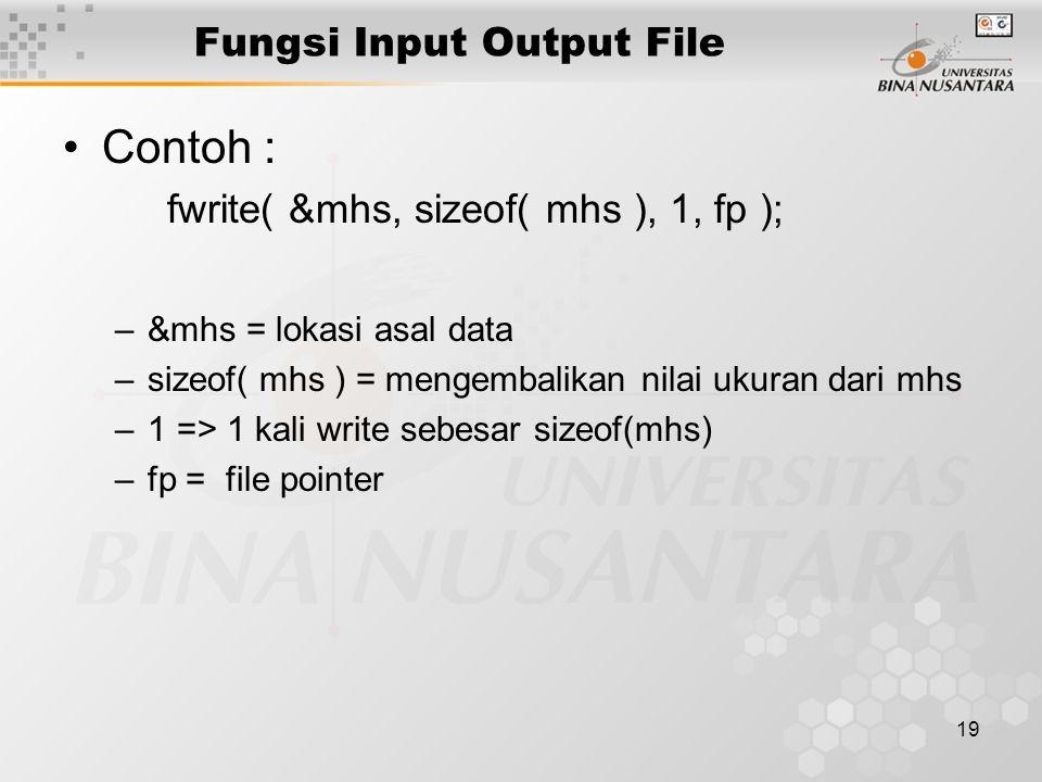 19 Fungsi Input Output File Contoh : fwrite( &mhs, sizeof( mhs ), 1, fp ); –&mhs = lokasi asal data –sizeof( mhs ) = mengembalikan nilai ukuran dari mhs –1 => 1 kali write sebesar sizeof(mhs) –fp = file pointer