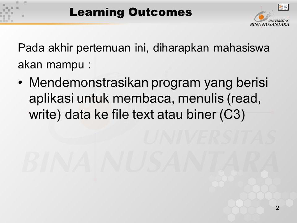 2 Learning Outcomes Pada akhir pertemuan ini, diharapkan mahasiswa akan mampu : Mendemonstrasikan program yang berisi aplikasi untuk membaca, menulis (read, write) data ke file text atau biner (C3)