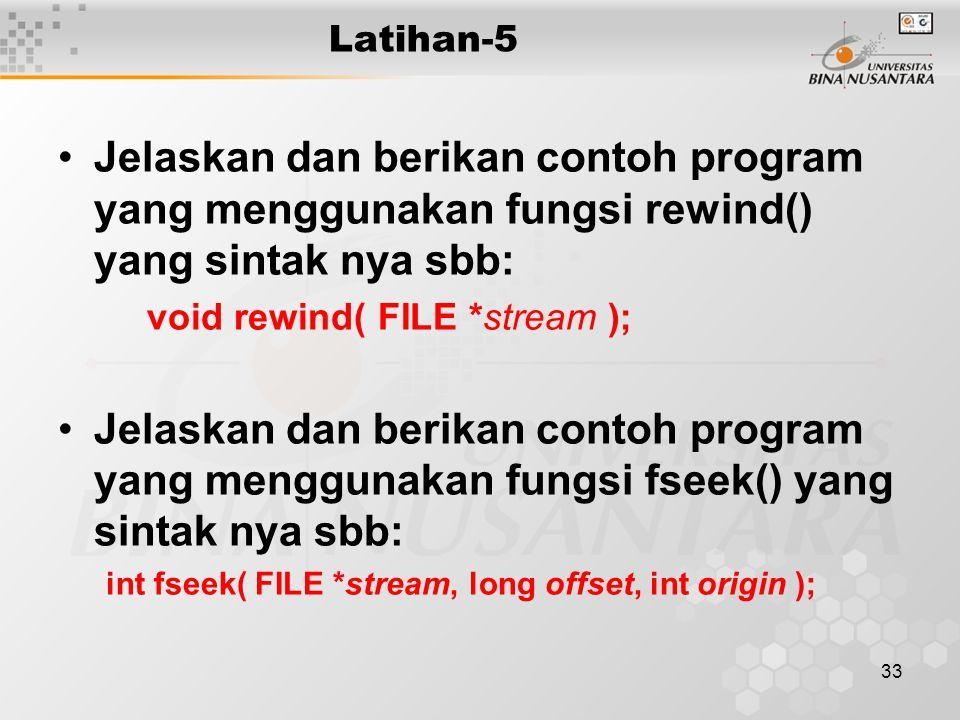 33 Latihan-5 Jelaskan dan berikan contoh program yang menggunakan fungsi rewind() yang sintak nya sbb: void rewind( FILE *stream ); Jelaskan dan berikan contoh program yang menggunakan fungsi fseek() yang sintak nya sbb: int fseek( FILE *stream, long offset, int origin );