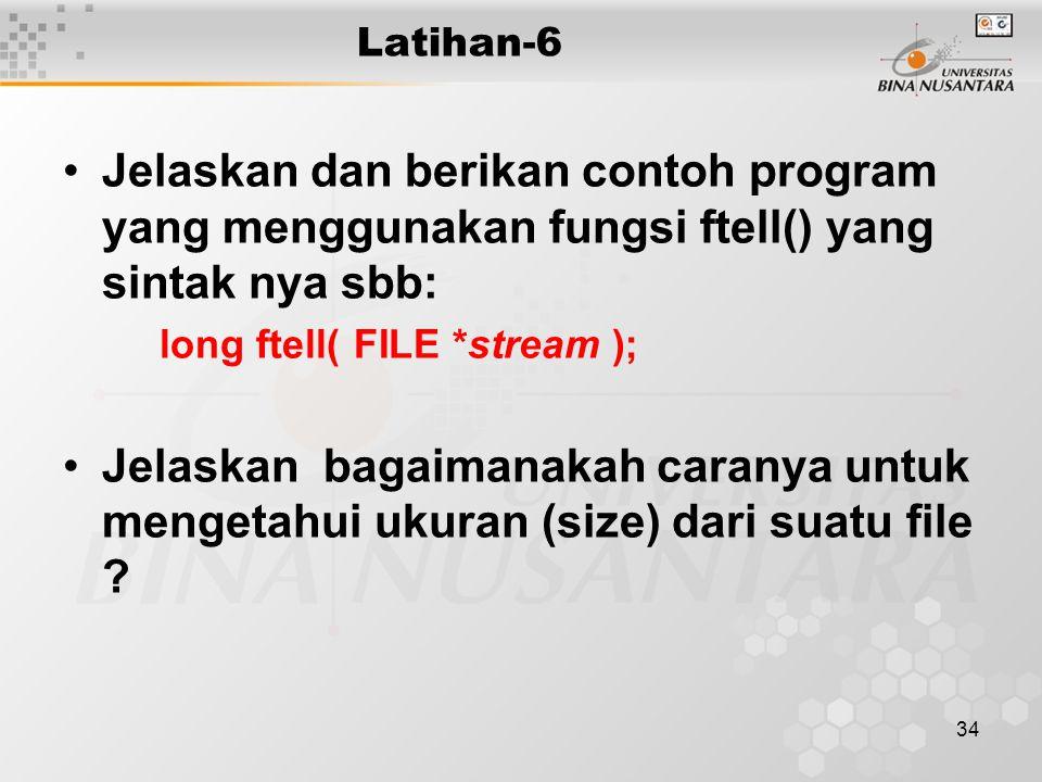 34 Latihan-6 Jelaskan dan berikan contoh program yang menggunakan fungsi ftell() yang sintak nya sbb: long ftell( FILE *stream ); Jelaskan bagaimanakah caranya untuk mengetahui ukuran (size) dari suatu file ?