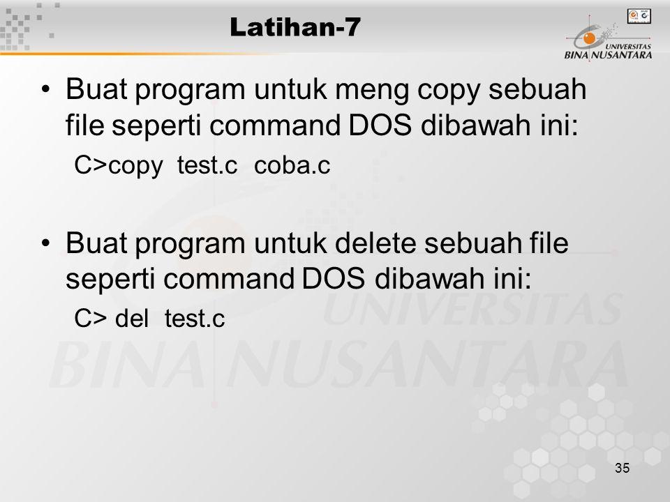 35 Latihan-7 Buat program untuk meng copy sebuah file seperti command DOS dibawah ini: C>copy test.c coba.c Buat program untuk delete sebuah file seperti command DOS dibawah ini: C> del test.c