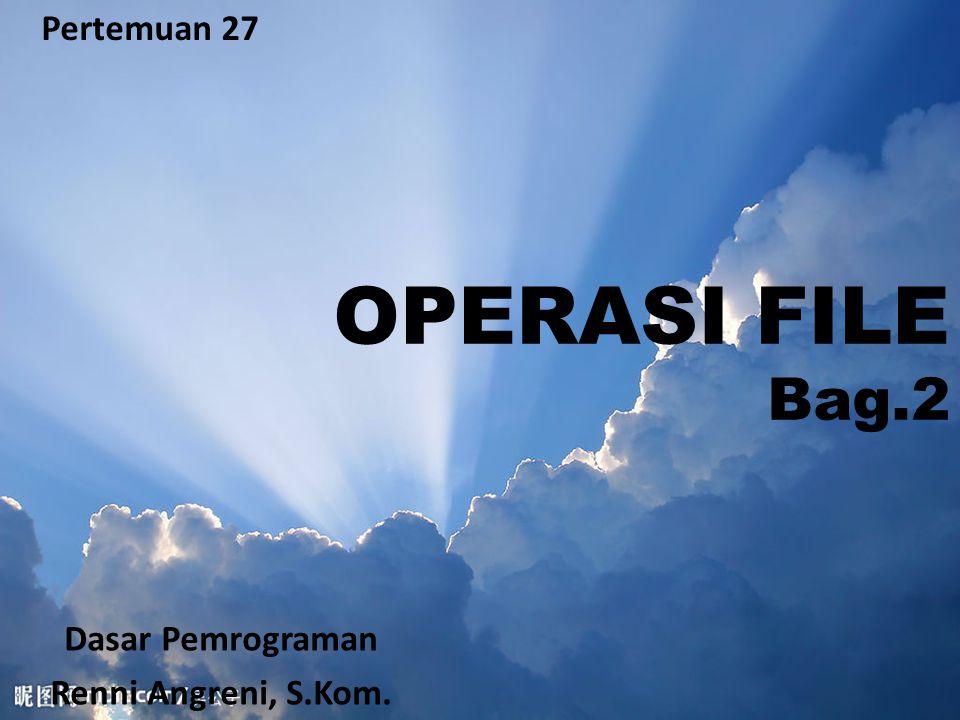 Pertemuan 27 OPERASI FILE Bag.2 Dasar Pemrograman Renni Angreni, S.Kom.