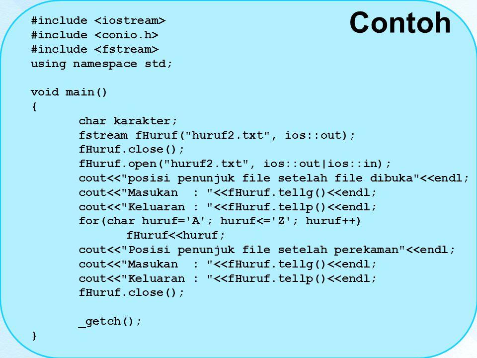 Contoh #include using namespace std; void main() { char karakter; fstream fHuruf( huruf2.txt , ios::out); fHuruf.close(); fHuruf.open( huruf2.txt , ios::out|ios::in); cout<< posisi penunjuk file setelah file dibuka <<endl; cout<< Masukan : <<fHuruf.tellg()<<endl; cout<< Keluaran : <<fHuruf.tellp()<<endl; for(char huruf= A ; huruf<= Z ; huruf++) fHuruf<<huruf; cout<< Posisi penunjuk file setelah perekaman <<endl; cout<< Masukan : <<fHuruf.tellg()<<endl; cout<< Keluaran : <<fHuruf.tellp()<<endl; fHuruf.close(); _getch(); }
