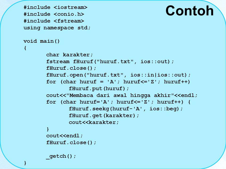 Contoh #include using namespace std; void main() { char karakter; fstream fHuruf( huruf.txt , ios::out); fHuruf.close(); fHuruf.open( huruf.txt , ios::in|ios::out); for (char huruf = A ; huruf<= Z ; huruf++) fHuruf.put(huruf); cout<< Membaca dari awal hingga akhir <<endl; for (char huruf= A ; huruf<= Z ; huruf++) { fHuruf.seekg(huruf- A , ios::beg); fHuruf.get(karakter); cout<<karakter; } cout<<endl; fHuruf.close(); _getch(); }