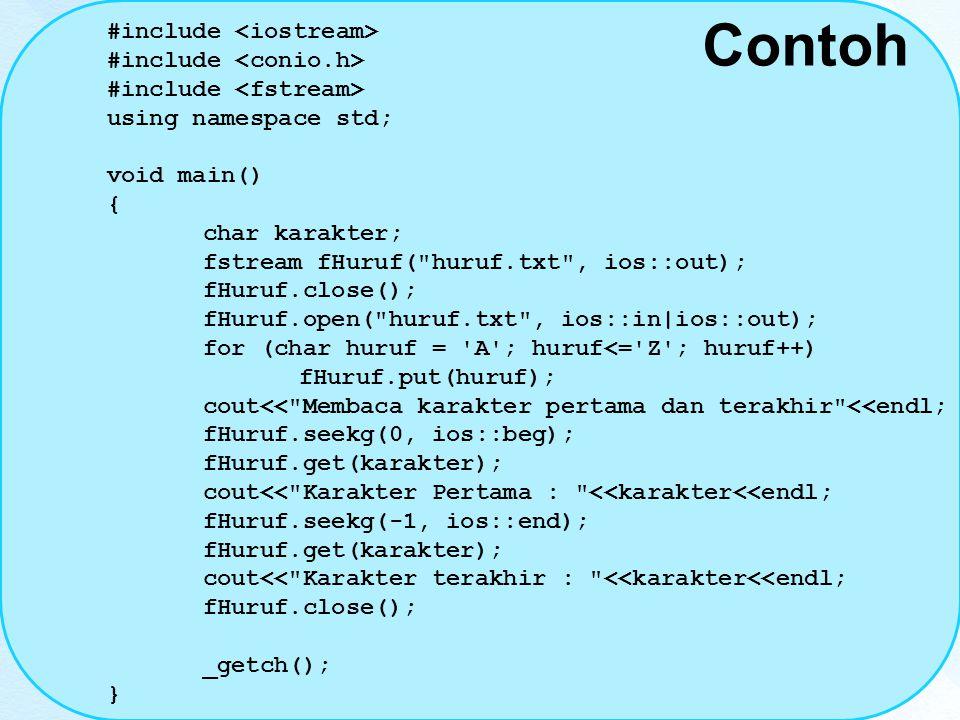 Contoh #include using namespace std; void main() { char karakter; fstream fHuruf( huruf.txt , ios::out); fHuruf.close(); fHuruf.open( huruf.txt , ios::in|ios::out); for (char huruf = A ; huruf<= Z ; huruf++) fHuruf.put(huruf); cout<< Membaca karakter pertama dan terakhir <<endl; fHuruf.seekg(0, ios::beg); fHuruf.get(karakter); cout<< Karakter Pertama : <<karakter<<endl; fHuruf.seekg(-1, ios::end); fHuruf.get(karakter); cout<< Karakter terakhir : <<karakter<<endl; fHuruf.close(); _getch(); }