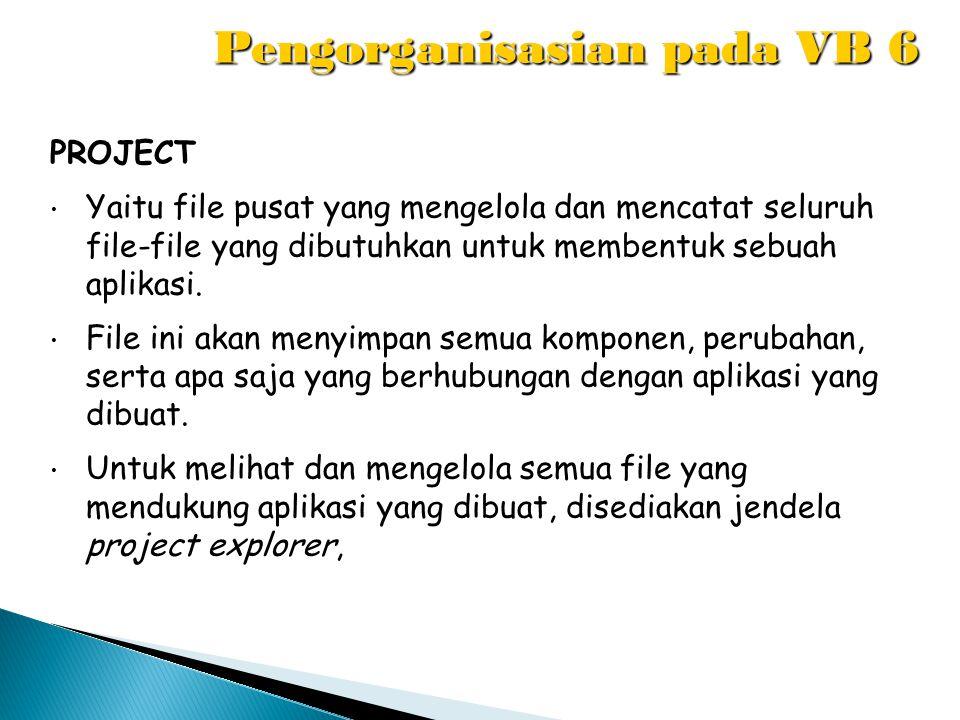 Pengorganisasian pada VB 6 PROJECT Yaitu file pusat yang mengelola dan mencatat seluruh file-file yang dibutuhkan untuk membentuk sebuah aplikasi. Fil