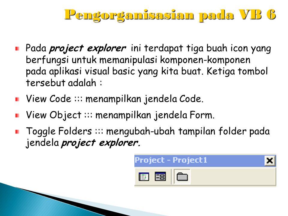 Pengorganisasian pada VB 6 Pada project explorer ini terdapat tiga buah icon yang berfungsi untuk memanipulasi komponen-komponen pada aplikasi visual