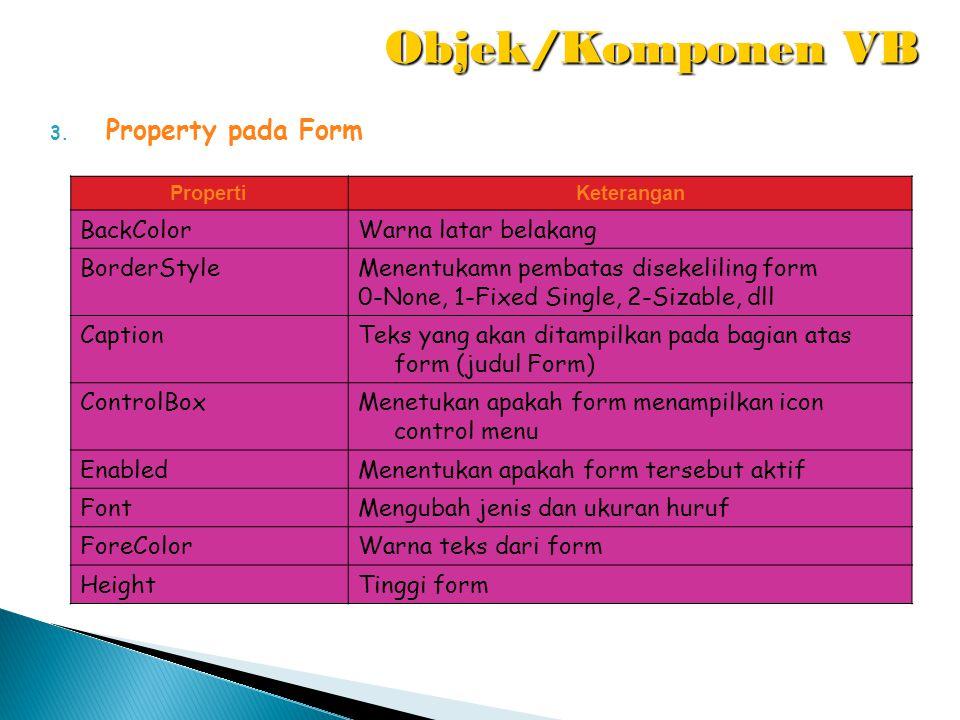 3. Property pada Form PropertiKeterangan BackColorWarna latar belakang BorderStyleMenentukamn pembatas disekeliling form 0-None, 1-Fixed Single, 2-Siz