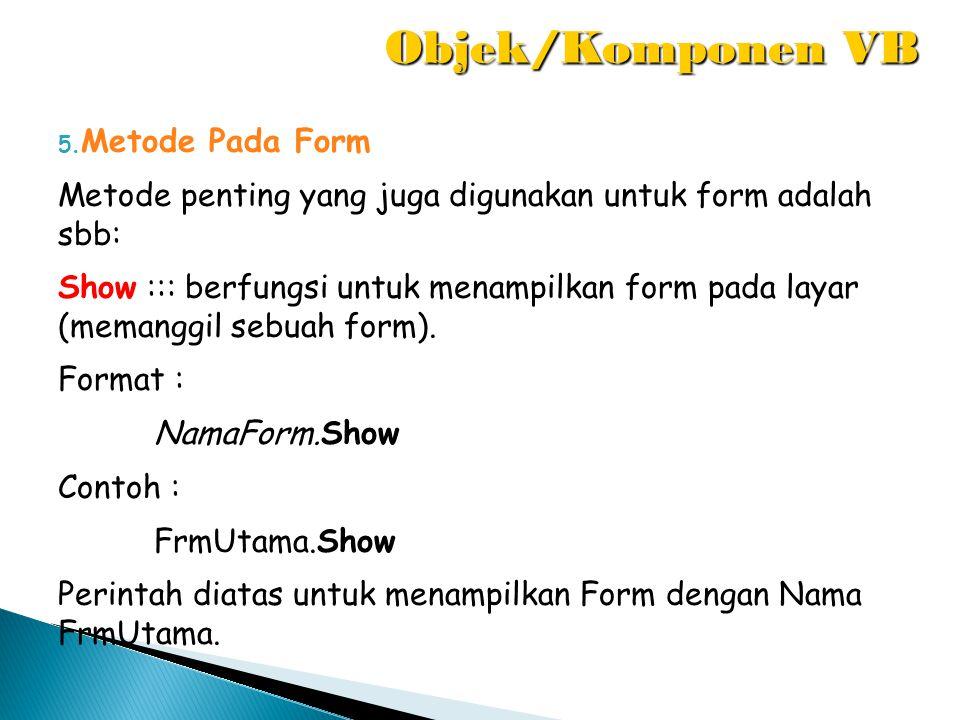 5. Metode Pada Form Metode penting yang juga digunakan untuk form adalah sbb: Show ::: berfungsi untuk menampilkan form pada layar (memanggil sebuah f