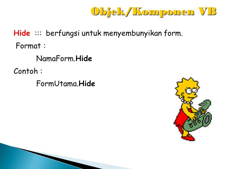 Hide ::: berfungsi untuk menyembunyikan form. Format : NamaForm.Hide Contoh : FormUtama.Hide Objek/Komponen VB