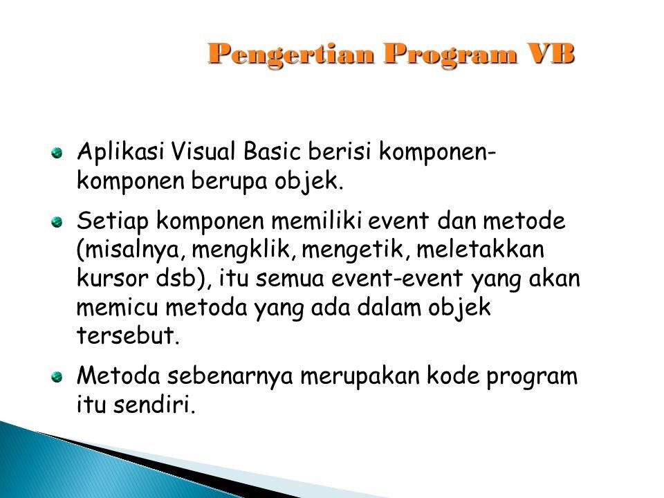 Pengertian Program VB Aplikasi Visual Basic berisi komponen- komponen berupa objek. Setiap komponen memiliki event dan metode (misalnya, mengklik, men