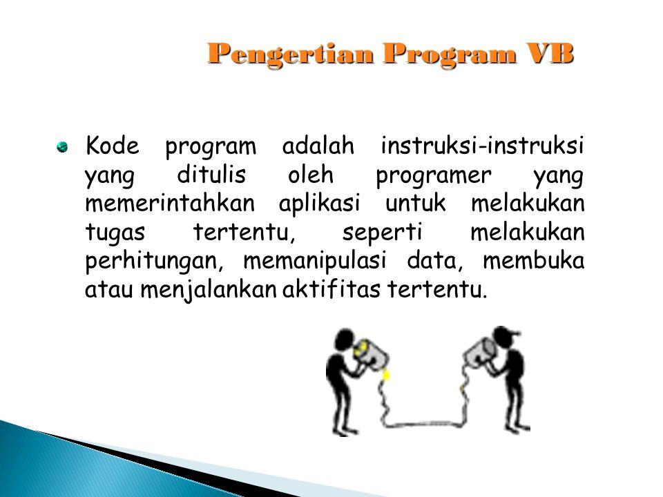 Pengertian Program VB Kode program adalah instruksi-instruksi yang ditulis oleh programer yang memerintahkan aplikasi untuk melakukan tugas tertentu,