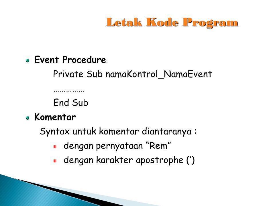 "Letak Kode Program Event Procedure Private Sub namaKontrol_NamaEvent …………… End Sub Komentar Syntax untuk komentar diantaranya : dengan pernyataan ""Rem"