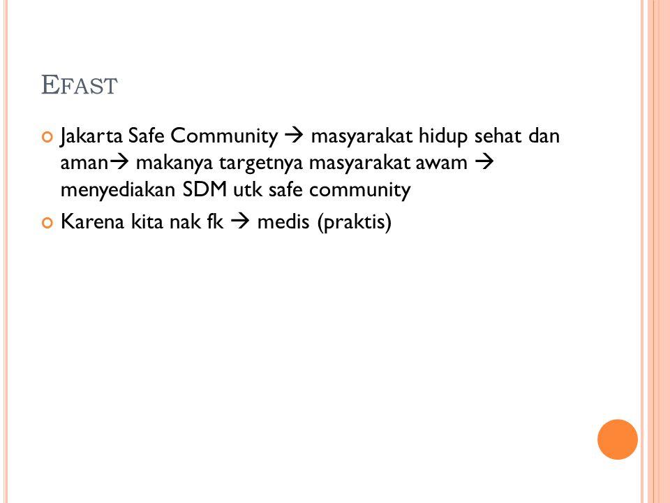E FAST Jakarta Safe Community  masyarakat hidup sehat dan aman  makanya targetnya masyarakat awam  menyediakan SDM utk safe community Karena kita nak fk  medis (praktis)