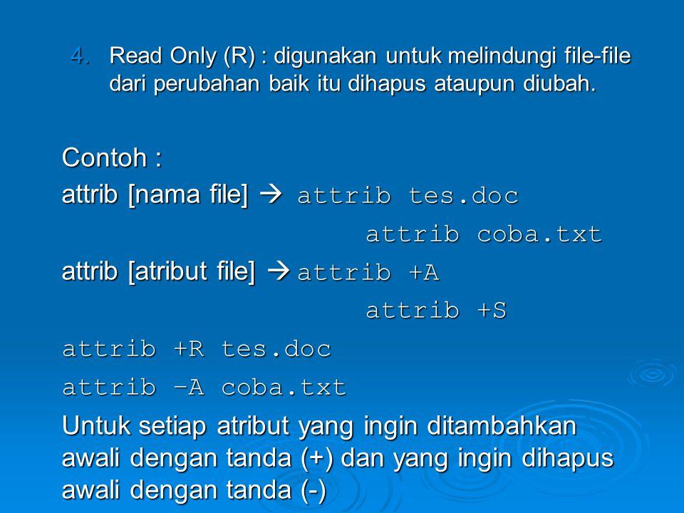 4.Read Only (R) : digunakan untuk melindungi file-file dari perubahan baik itu dihapus ataupun diubah. Contoh : attrib [nama file]  attrib tes.doc at