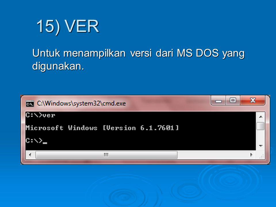 Untuk menampilkan versi dari MS DOS yang digunakan. 15) VER