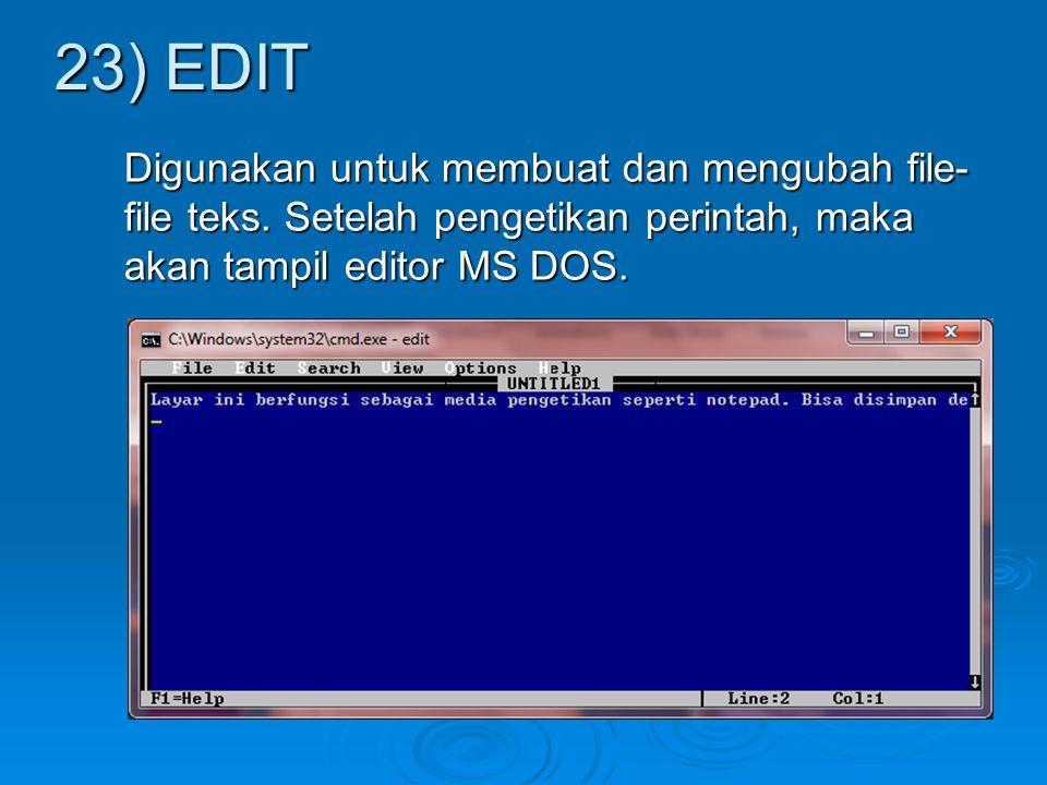Digunakan untuk membuat dan mengubah file- file teks. Setelah pengetikan perintah, maka akan tampil editor MS DOS. 23) EDIT