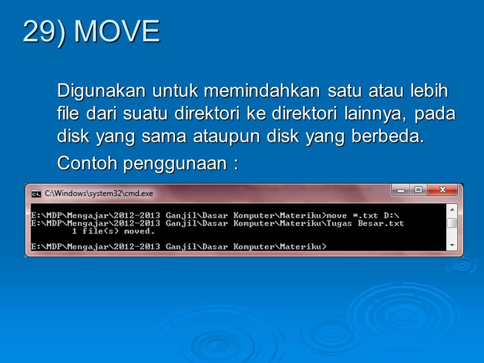 Digunakan untuk memindahkan satu atau lebih file dari suatu direktori ke direktori lainnya, pada disk yang sama ataupun disk yang berbeda. Contoh peng