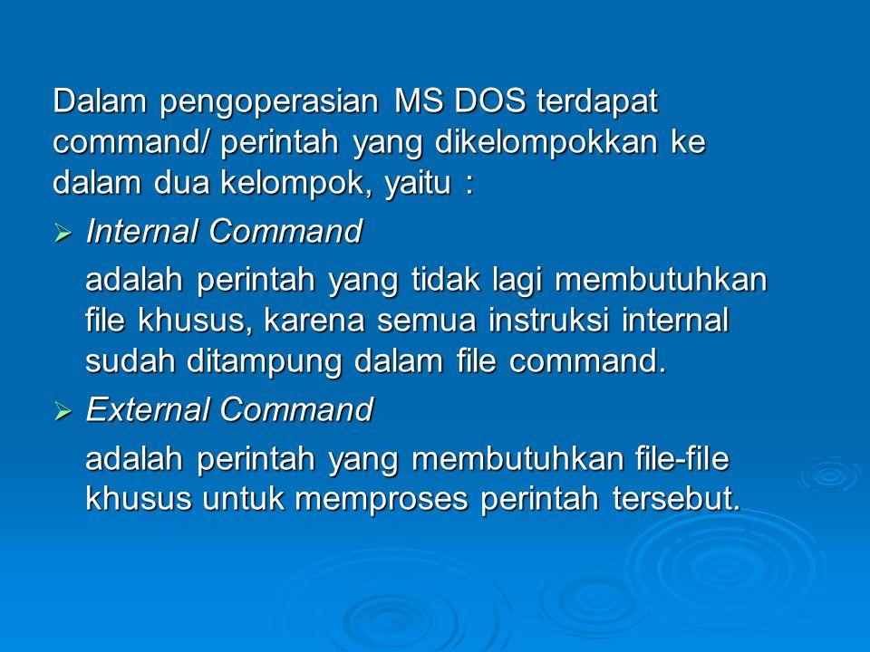 Dalam pengoperasian MS DOS terdapat command/ perintah yang dikelompokkan ke dalam dua kelompok, yaitu :  Internal Command adalah perintah yang tidak