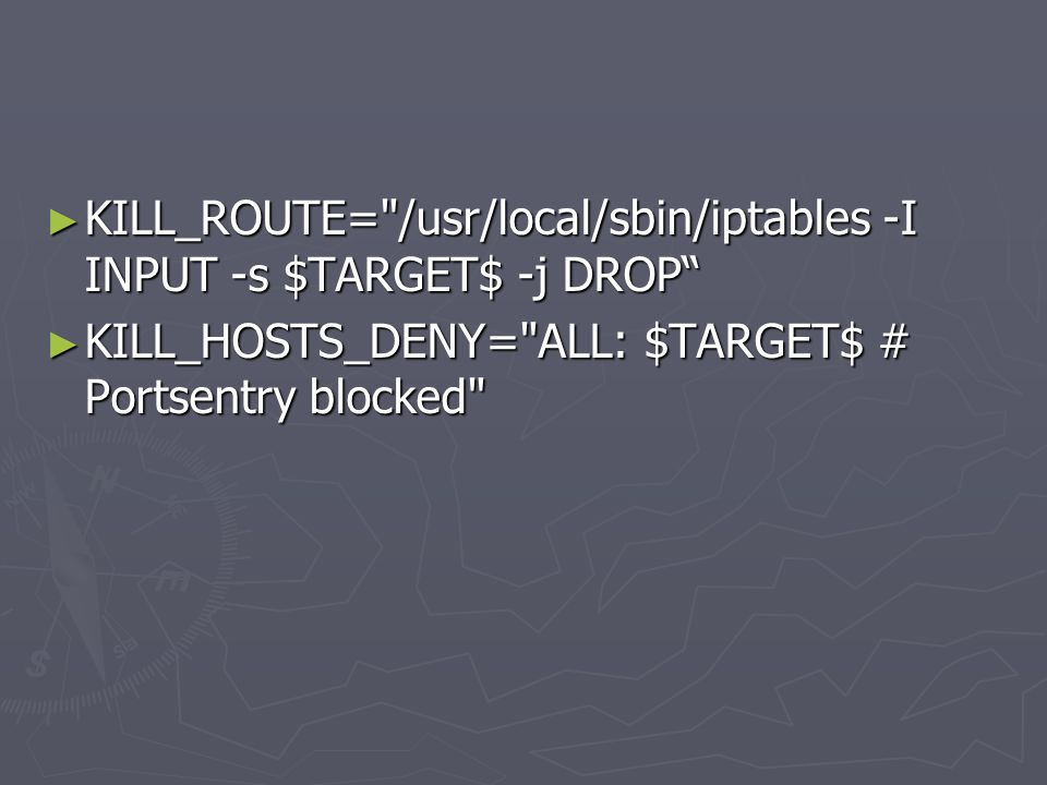 ► KILL_ROUTE= /usr/local/sbin/iptables -I INPUT -s $TARGET$ -j DROP ► KILL_HOSTS_DENY= ALL: $TARGET$ # Portsentry blocked