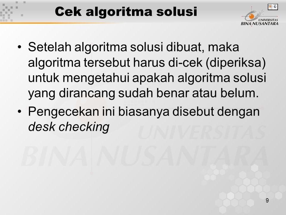 10 Cek algoritma solusi Ada 6 langkah mudah untuk melakukan pemeriksaan (checking) terhadap algoritma: 1.Pilih data sederhana yang valid.