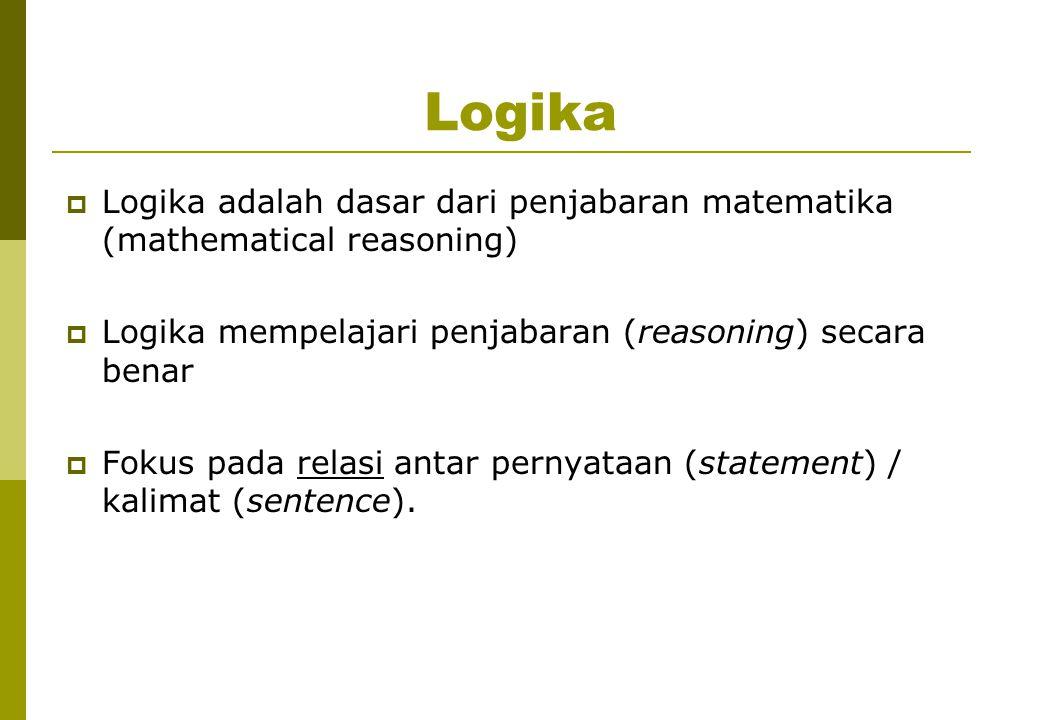 Logika  Logika adalah dasar dari penjabaran matematika (mathematical reasoning)  Logika mempelajari penjabaran (reasoning) secara benar  Fokus pada