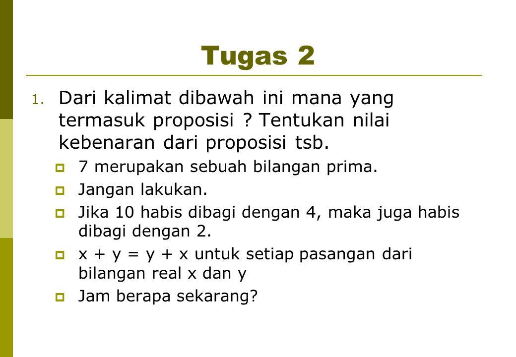 Tugas 2 1. Dari kalimat dibawah ini mana yang termasuk proposisi ? Tentukan nilai kebenaran dari proposisi tsb.  7 merupakan sebuah bilangan prima. 