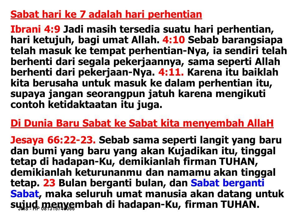 JMS - HP 081315746066 Sabat hari ke 7 adalah hari perhentian Ibrani 4:9 Jadi masih tersedia suatu hari perhentian, hari ketujuh, bagi umat Allah. 4:10
